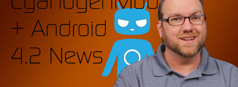 CyanogenMod 10 Final, CyanogenMod.com Drama, Android 4.2 AOSP Released! – XDA Developer TV
