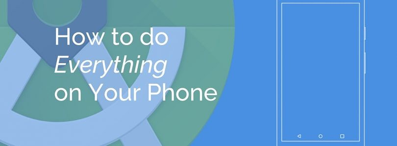 How to do Everything on Your Phone